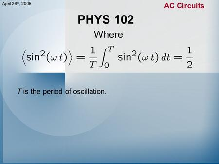 April 26 th, 2006 AC Circuits PHYS 102 Where T is the period of oscillation.