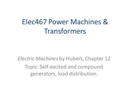Elec467 Power Machines & Transformers Electric Machines by Hubert, Chapter 12 Topic: Self-excited and compound generators, load distribution.