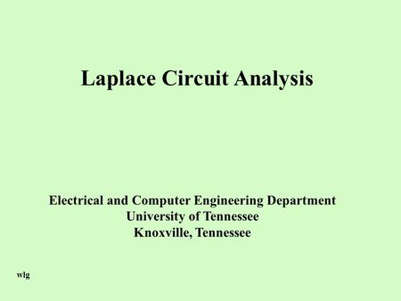Laplace Circuit Analysis Electrical and Computer Engineering Department University of Tennessee Knoxville, Tennessee wlg.