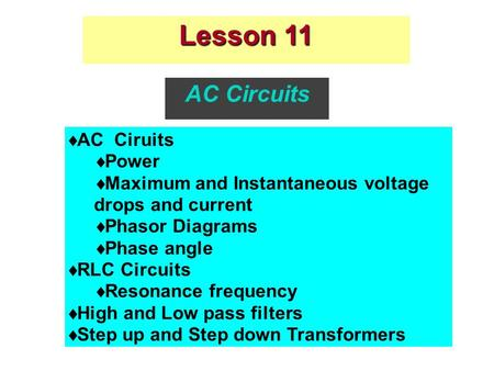 Lesson 11 AC Circuits  AC Ciruits  Power  Maximum and Instantaneous voltage drops and current  Phasor Diagrams  Phase angle  RLC Circuits  Resonance.