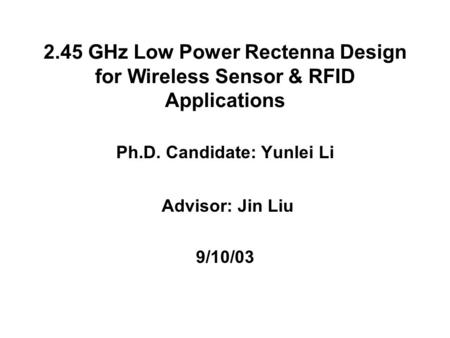 2.45 GHz Low Power Rectenna Design for Wireless Sensor & RFID Applications Ph.D. Candidate: Yunlei Li Advisor: Jin Liu 9/10/03.