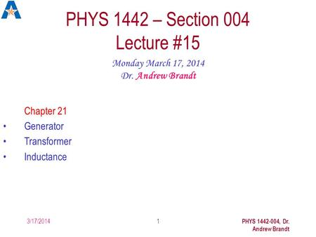 3/17/2014 PHYS 1442-004, Dr. Andrew Brandt 1 PHYS 1442 – Section 004 Lecture #15 Monday March 17, 2014 Dr. Andrew Brandt Chapter 21 Generator Transformer.