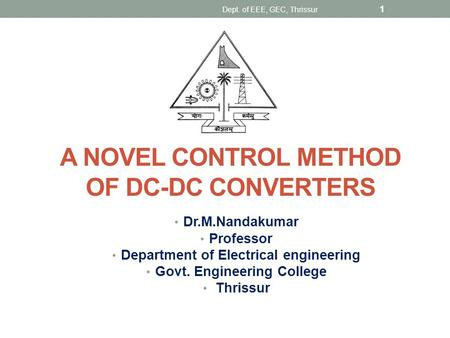 A NOVEL CONTROL METHOD OF DC-DC CONVERTERS Dr.M.Nandakumar Professor Department of Electrical engineering Govt. Engineering College Thrissur 1 Dept. of.