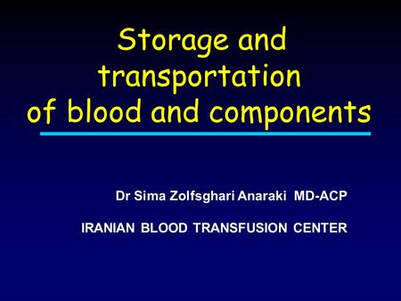 Storage and transportation of blood and components Dr Sima Zolfsghari Anaraki MD-ACP IRANIAN BLOOD TRANSFUSION CENTER.