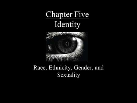 Chapter Five Identity Race, Ethnicity, Gender, and Sexuality.