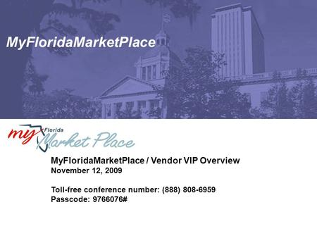 MyFloridaMarketPlace MyFloridaMarketPlace / Vendor VIP Overview November 12, 2009 Toll-free conference number: (888) 808-6959 Passcode: 9766076#