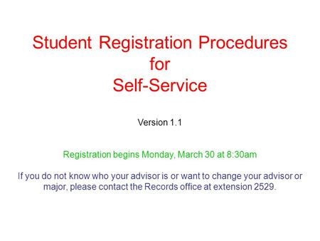 Student Registration Procedures for Self-Service Version 1.1 Registration begins Monday, March 30 at 8:30am If you do not know who your advisor is or want.