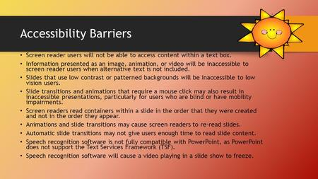 Accessibility Barriers Screen reader users will not be able to access content within a text box. Information presented as an image, animation, or video.