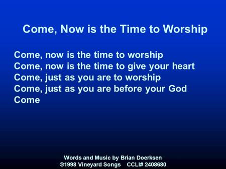 Come, Now is the Time to Worship Come, now is the time to worship Come, now is the time to give your heart Come, just as you are to worship Come, just.