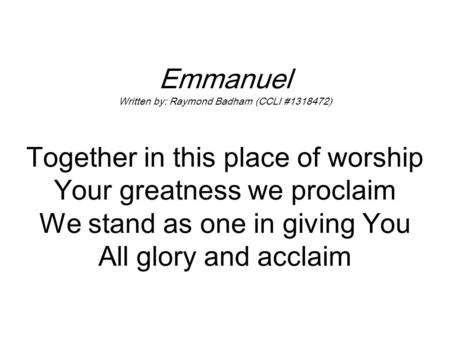 Emmanuel Written by: Raymond Badham (CCLI #1318472) Together in this place of worship Your greatness we proclaim We stand as one in giving You All glory.