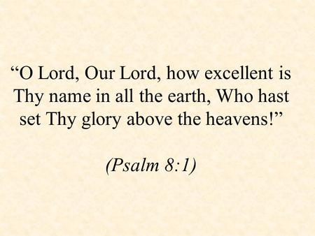 """O Lord, Our Lord, how excellent is Thy name in all the earth, Who hast set Thy glory above the heavens!"" (Psalm 8:1)"