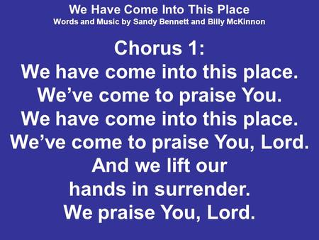 We Have Come Into This Place Words and Music by Sandy Bennett and Billy McKinnon Chorus 1: We have come into this place. We've come to praise You. We have.