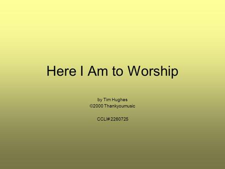 Here I Am to Worship by Tim Hughes ©2000 Thankyoumusic CCLI# 2260725.