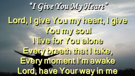 """I Give You My Heart"" Lord, I give You my heart, I give You my soul I live for You alone Every breath that I take, Every moment I'm awake Lord, have Your."