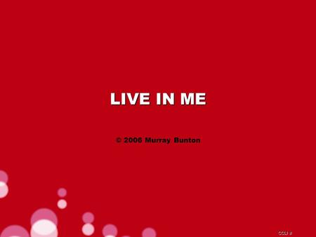CCLI # LIVE IN ME © 2006 Murray Bunton. CCLI # There's one thing, I know that Is all I can live for.