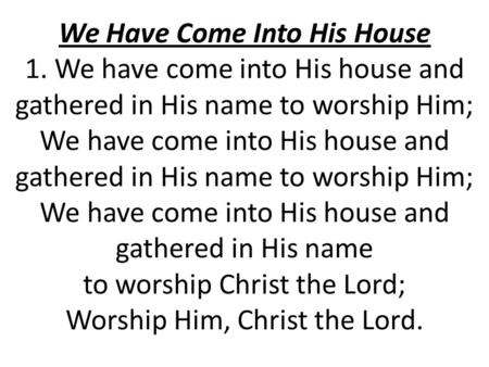 We Have Come Into His House 1. We have come into His house and gathered in His name to worship Him; We have come into His house and gathered in His name.