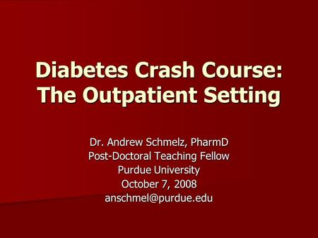 Diabetes Crash Course: The Outpatient Setting Dr. Andrew Schmelz, PharmD Post-Doctoral Teaching Fellow Purdue University October 7, 2008