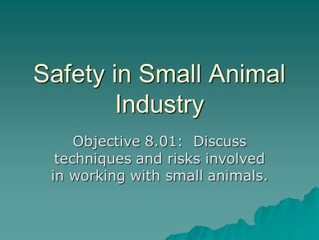 Safety in Small Animal Industry Objective 8.01: Discuss techniques and risks involved in working with small animals.