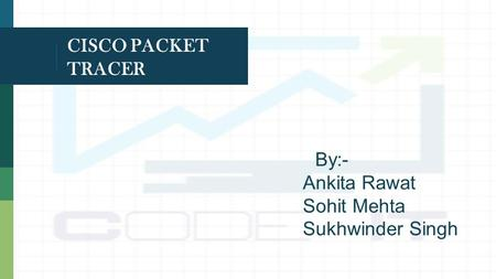 CISCO PACKET TRACER By:- Ankita Rawat Sohit Mehta Sukhwinder Singh.