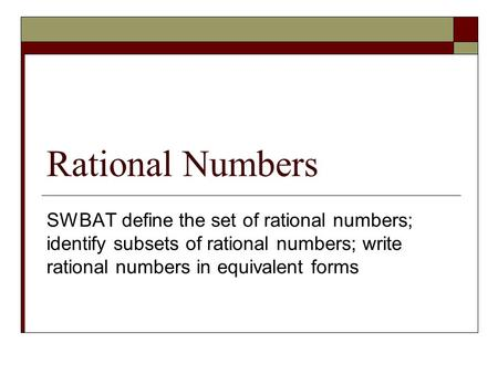 Rational Numbers SWBAT define the set of rational numbers; identify subsets of rational numbers; write rational numbers in equivalent forms.