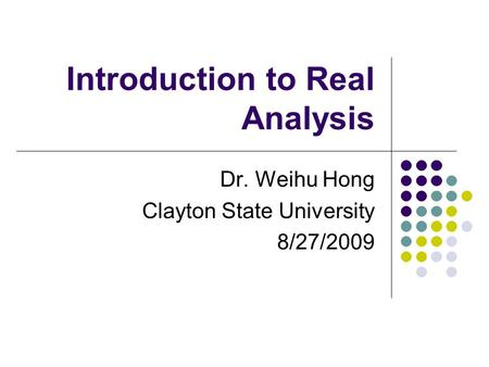 Introduction to Real Analysis Dr. Weihu Hong Clayton State University 8/27/2009.