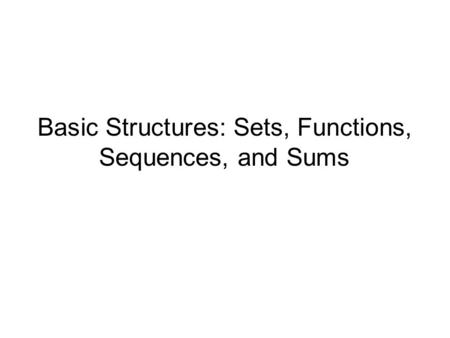 Basic Structures: Sets, Functions, Sequences, and Sums.