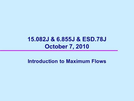 15.082J & 6.855J & ESD.78J October 7, 2010 Introduction to Maximum Flows.