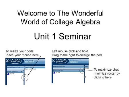 Welcome to The Wonderful World of College Algebra Unit 1 Seminar To resize your pods: Place your mouse here. Left mouse click <strong>and</strong> hold. Drag to the right.