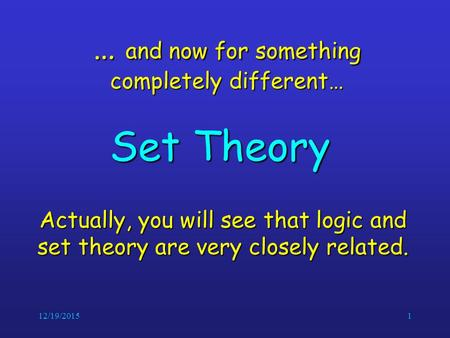 12/19/20151 … and now for something completely different… Set Theory Actually, you will see that logic and set theory are very closely related.