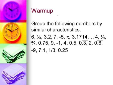 Warmup Group the following numbers by similar characteristics. 6, ½, 3.2, 7, -5, , 3.1714…, 4, ¼, ¾, 0.75, 9, -1, 4, 0.5, 0.3, 2, 0.6, -9, 7.1, 1/3, 0.25.