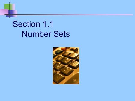 Section 1.1 Number Sets. Goal: To identify all sets of real numbers and the elements in them.