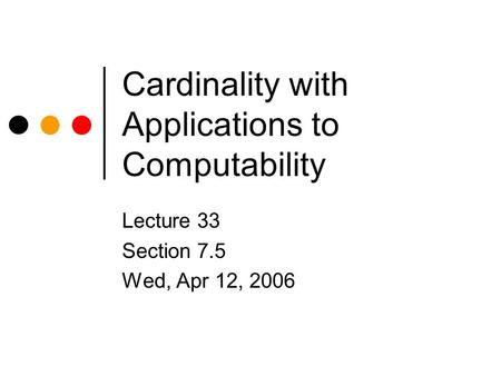 Cardinality with Applications to Computability Lecture 33 Section 7.5 Wed, Apr 12, 2006.