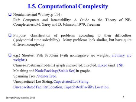 Integer Programming 2011 1 I.5. Computational Complexity  Nemhauser and Wolsey, p 114 - Ref: Computers and Intractability: A Guide to the Theory of NP-