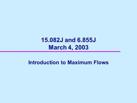 15.082J and 6.855J March 4, 2003 Introduction to Maximum Flows.