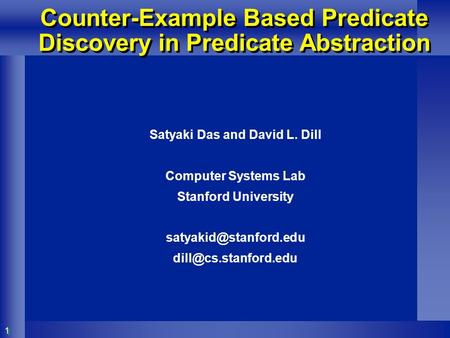 11 Counter-Example Based Predicate Discovery in Predicate Abstraction Satyaki Das and David L. Dill Computer Systems Lab Stanford University