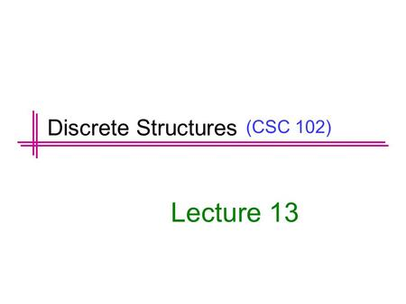 (CSC 102) Lecture 13 Discrete Structures. Previous Lectures Summary  Direct Proof  Indirect Proof  Proof by Contradiction  Proof by Contra positive.