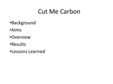 Cut Me Carbon Background Aims Overview Results Lessons Learned.