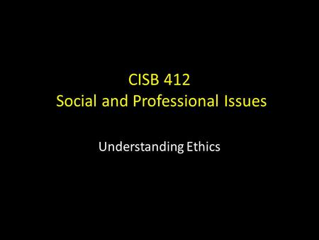 CISB 412 <strong>Social</strong> and Professional Issues Understanding Ethics.