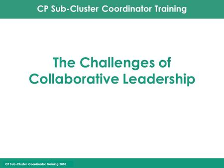 CP Sub-Cluster Coordinator Training CP Sub-Cluster Coordinator Training 2010 The Challenges of Collaborative Leadership.