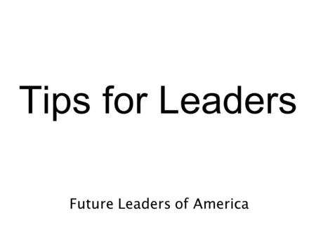 Tips for Leaders Future Leaders of America. The trick in not getting angry is not losing your temper. Greet everyone with a smile and salutation each.