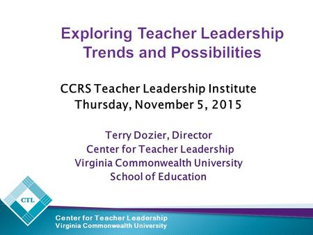 Center for Teacher Leadership Virginia Commonwealth University Exploring Teacher Leadership Trends and Possibilities CCRS Teacher Leadership Institute.