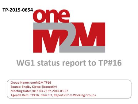 TP-2015-0654 WG1 status report to TP#16 Group Name: oneM2M TP16 Source: Shelby Kiewel (iconectiv) Meeting Date: 2015-03-23 to 2015-03-27 Agenda Item: TP#16,