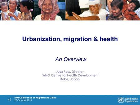 IOM Conference on Migrants and Cities 27 October 2015 1 |1 | Urbanization, migration & health An Overview Alex Ross, Director WHO Centre for Health Development.