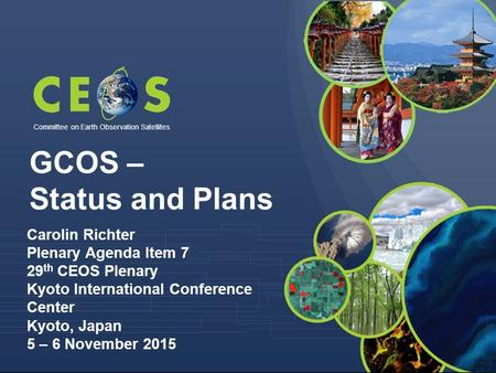 Committee on Earth Observation Satellites GCOS – Status and Plans Carolin Richter Plenary Agenda Item 7 29 th CEOS Plenary Kyoto International Conference.