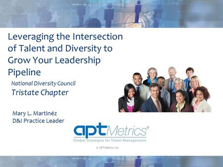  APTMetrics, Inc. Leveraging the Intersection of Talent and Diversity to Grow Your Leadership Pipeline National Diversity Council Tristate Chapter Mary.