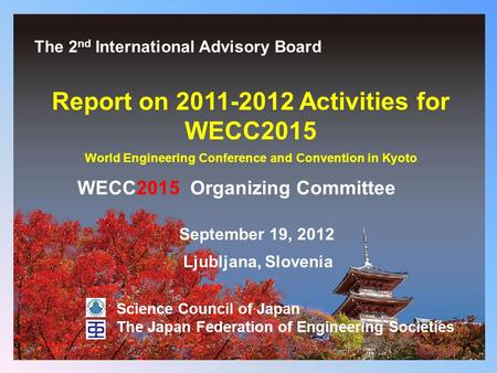 0 Report on 2011-2012 Activities for WECC2015 World Engineering Conference and Convention in Kyoto September 19, 2012 Science Council of Japan The Japan.