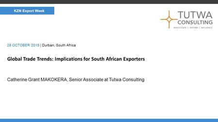 CLIMATE AND NERGY Global Trade Trends: Implications for South African Exporters Catherine Grant MAKOKERA, Senior Associate at Tutwa Consulting 28 OCTOBER.