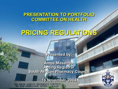 PRESENTATION TO PORTFOLIO COMMITTEE ON HEALTH PRICING REGULATIONS Presented by: Amos Masango, Acting Registrar South African Pharmacy Council 16 November.