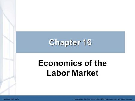 Chapter 16 Economics of the Labor Market McGraw-Hill/Irwin Copyright © 2012 by The McGraw-Hill Companies, Inc. All rights reserved.