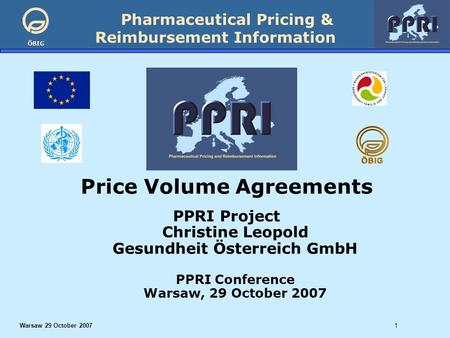 Pharmaceutical Pricing & Reimbursement Information ÖBIG Warsaw 29 October 20071 Price Volume Agreements PPRI Project Christine Leopold Gesundheit Österreich.